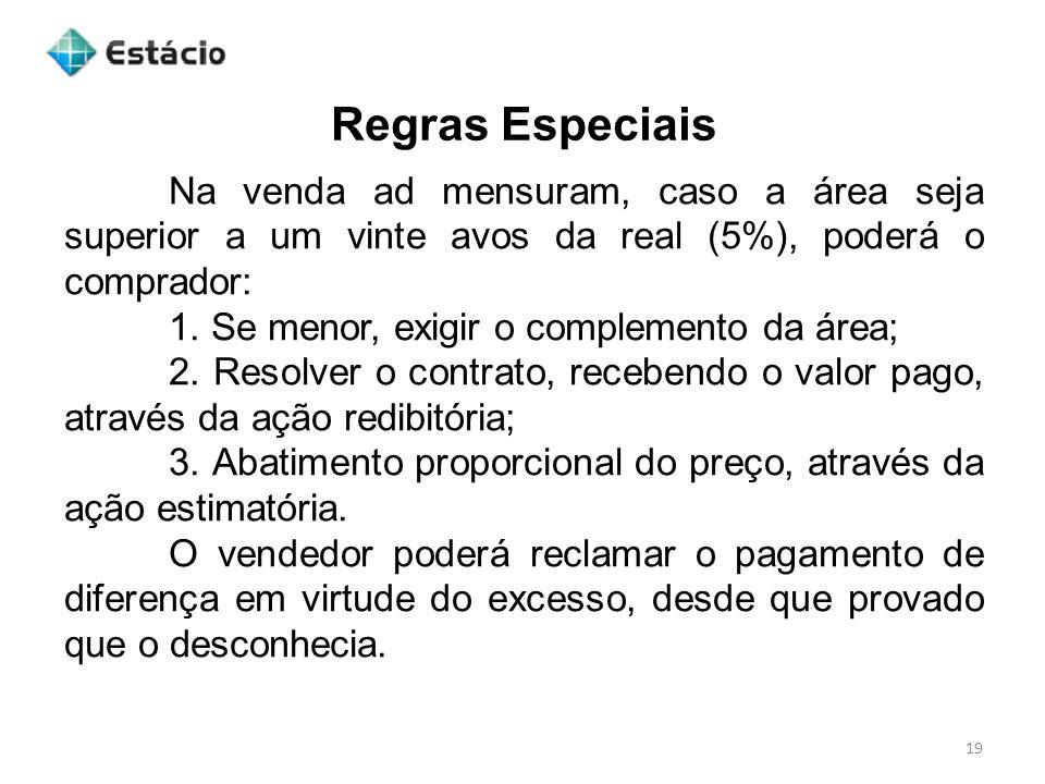 Regras Especiais 19 Na venda ad mensuram, caso a área seja superior a um vinte avos da real (5%), poderá o comprador: 1. Se menor, exigir o complement