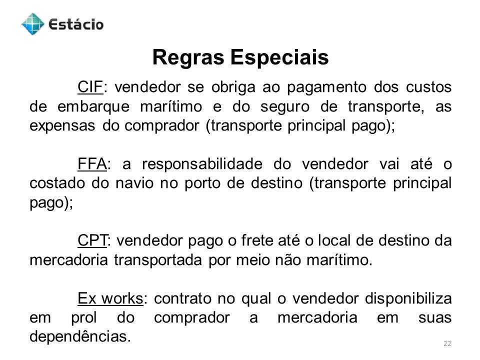 Regras Especiais 22 CIF: vendedor se obriga ao pagamento dos custos de embarque marítimo e do seguro de transporte, as expensas do comprador (transpor