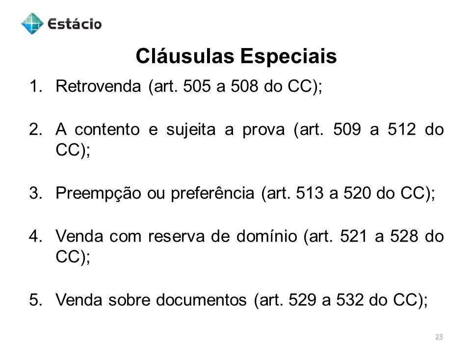 Cláusulas Especiais 23 1.Retrovenda (art. 505 a 508 do CC); 2.A contento e sujeita a prova (art. 509 a 512 do CC); 3.Preempção ou preferência (art. 51