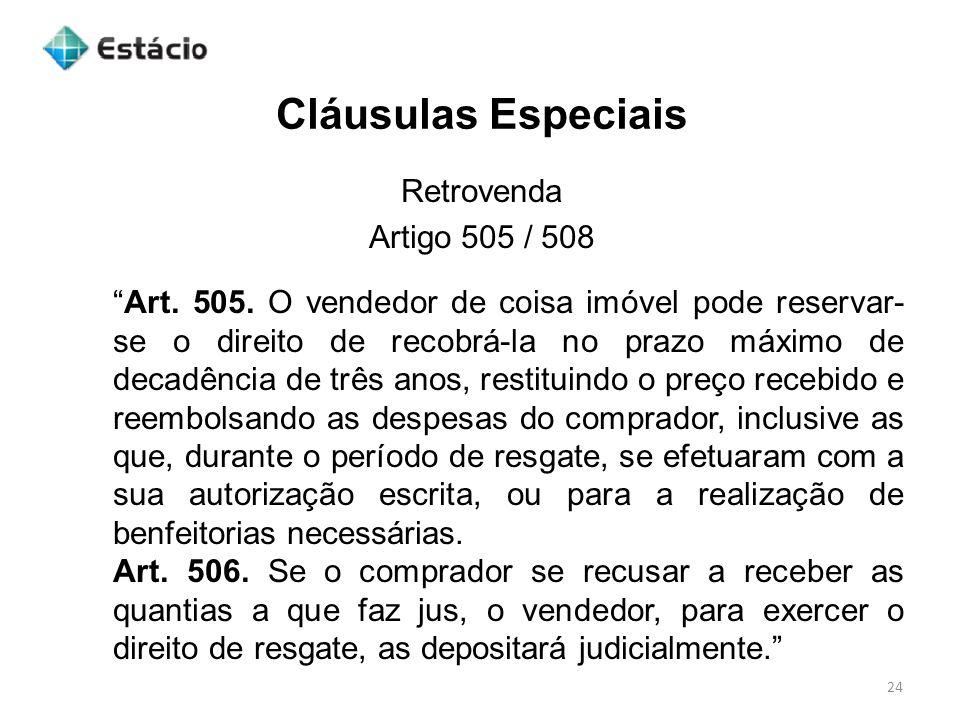 Cláusulas Especiais 24 Retrovenda Artigo 505 / 508 Art. 505. O vendedor de coisa imóvel pode reservar- se o direito de recobrá-la no prazo máximo de d