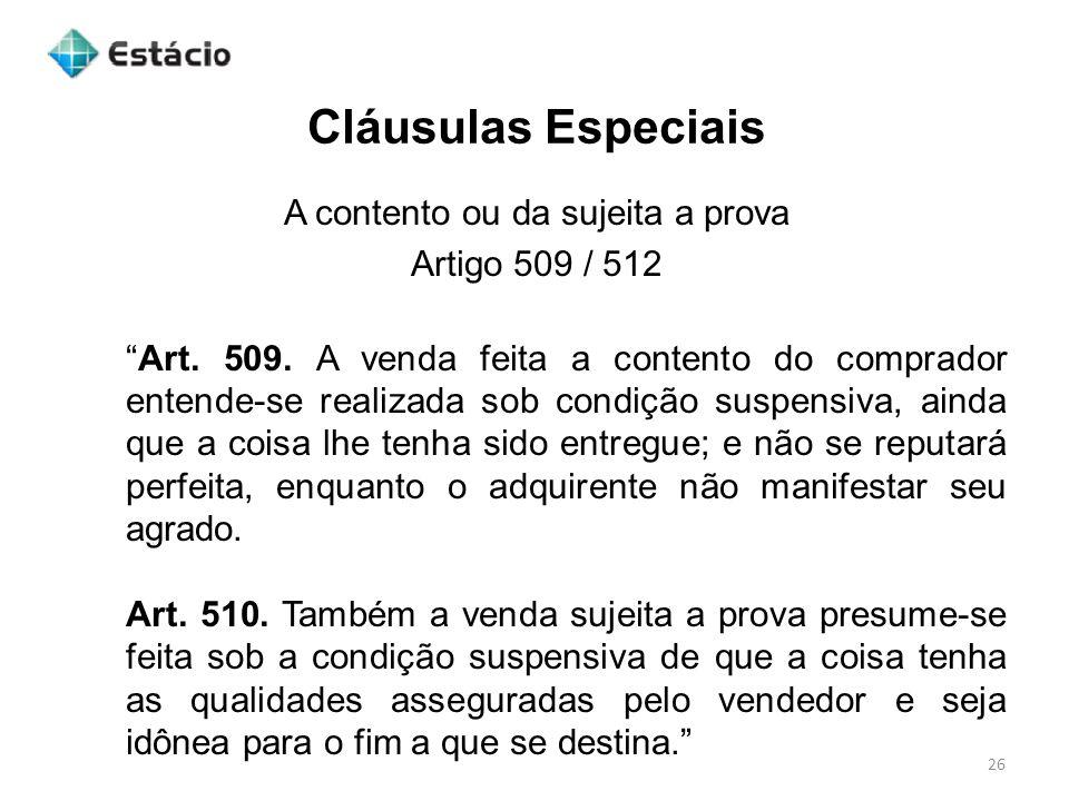 Cláusulas Especiais 26 A contento ou da sujeita a prova Artigo 509 / 512 Art. 509. A venda feita a contento do comprador entende-se realizada sob cond