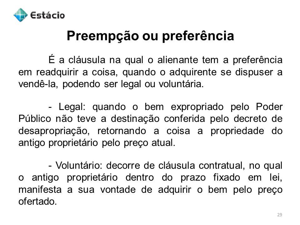 Preempção ou preferência 29 É a cláusula na qual o alienante tem a preferência em readquirir a coisa, quando o adquirente se dispuser a vendê-la, pode