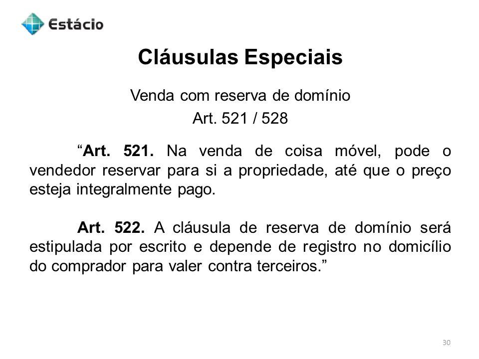 Cláusulas Especiais 30 Venda com reserva de domínio Art. 521 / 528 Art. 521. Na venda de coisa móvel, pode o vendedor reservar para si a propriedade,