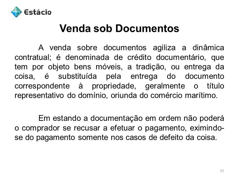 Venda sob Documentos 33 A venda sobre documentos agiliza a dinâmica contratual; é denominada de crédito documentário, que tem por objeto bens móveis,
