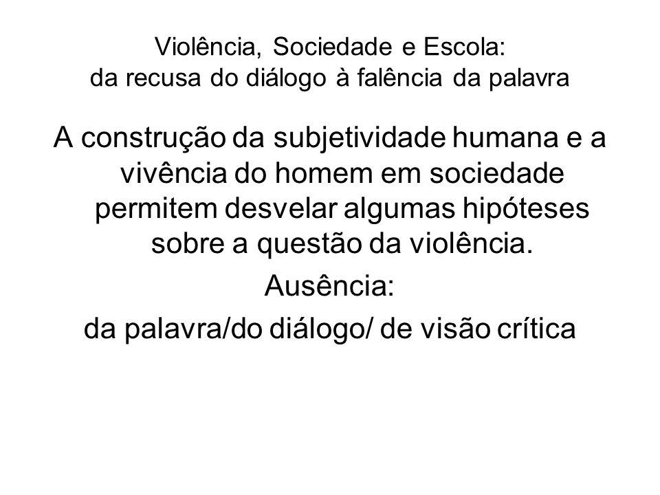 Violência, Sociedade e Escola: da recusa do diálogo à falência da palavra A construção da subjetividade humana e a vivência do homem em sociedade perm