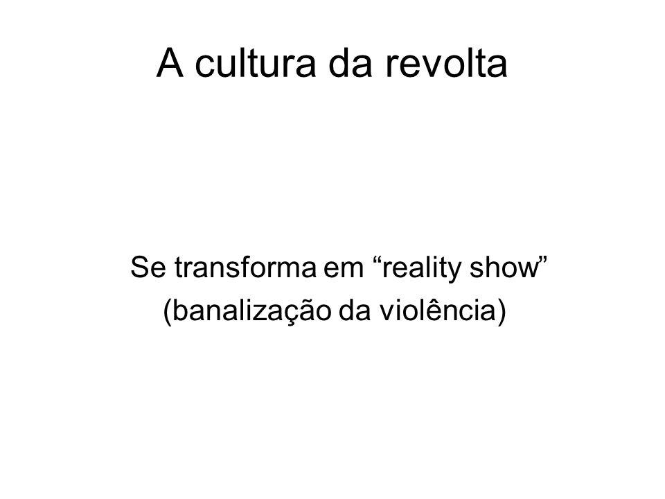 A cultura da revolta Se transforma em reality show (banalização da violência)