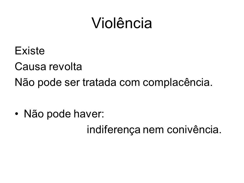 Violência Existe Causa revolta Não pode ser tratada com complacência. Não pode haver: indiferença nem conivência.