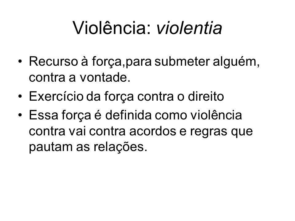 Violência: violentia Recurso à força,para submeter alguém, contra a vontade. Exercício da força contra o direito Essa força é definida como violência