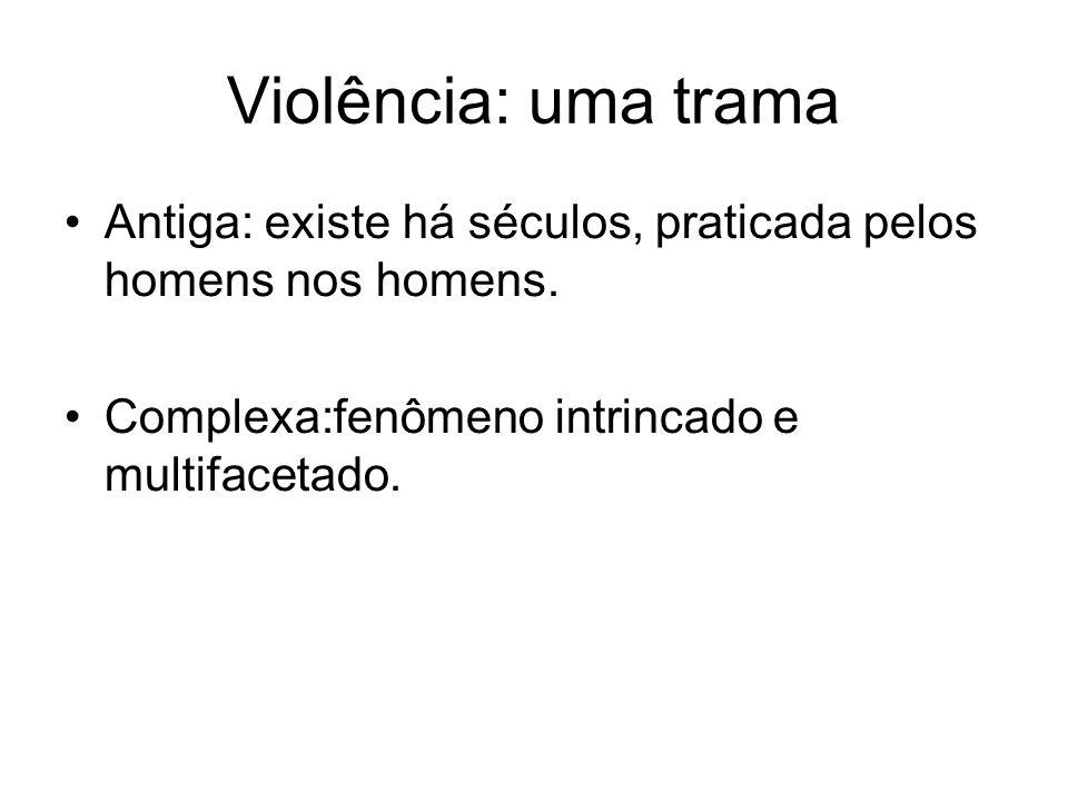 Violência: uma trama Antiga: existe há séculos, praticada pelos homens nos homens. Complexa:fenômeno intrincado e multifacetado.