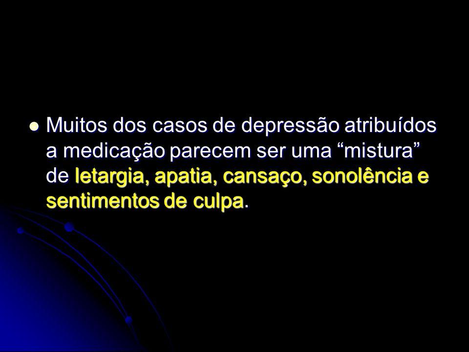 Muitos dos casos de depressão atribuídos a medicação parecem ser uma mistura de letargia, apatia, cansaço, sonolência e sentimentos de culpa. Muitos d