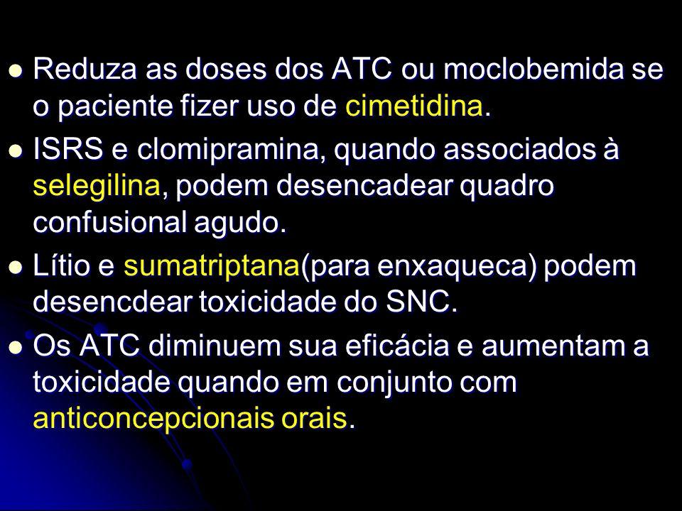 Reduza as doses dos ATC ou moclobemida se o paciente fizer uso de cimetidina. Reduza as doses dos ATC ou moclobemida se o paciente fizer uso de cimeti