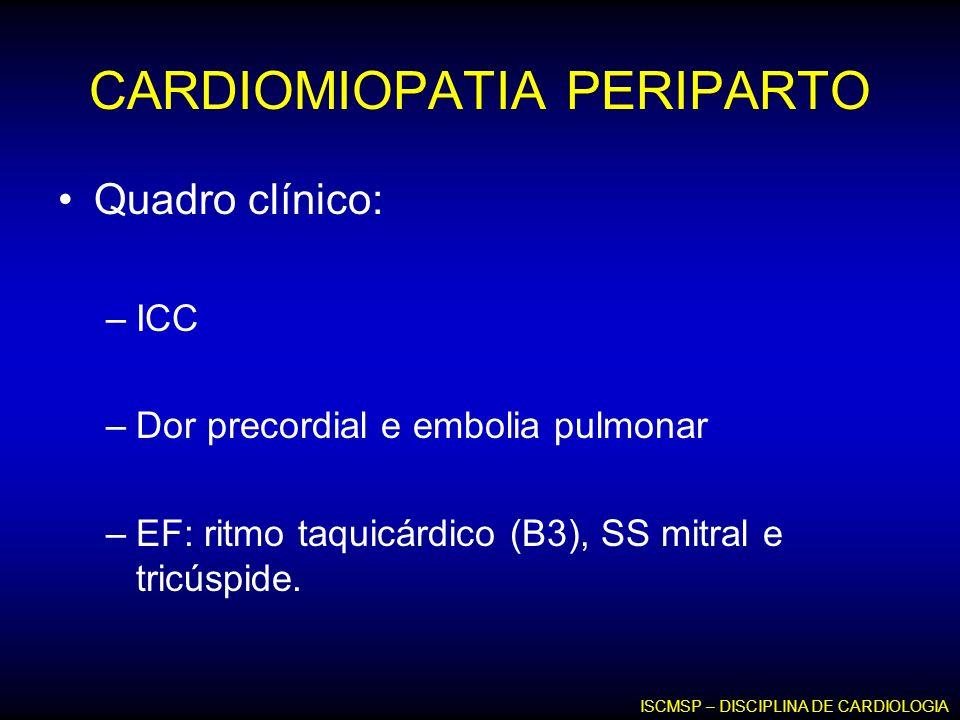 CARDIOMIOPATIA PERIPARTO Quadro clínico: –ICC –Dor precordial e embolia pulmonar –EF: ritmo taquicárdico (B3), SS mitral e tricúspide. ISCMSP – DISCIP