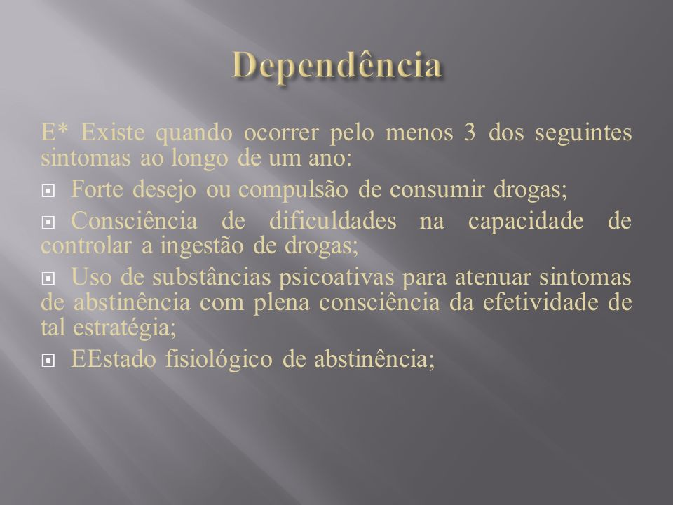 E* Existe quando ocorrer pelo menos 3 dos seguintes sintomas ao longo de um ano: Forte desejo ou compulsão de consumir drogas; Consciência de dificuld