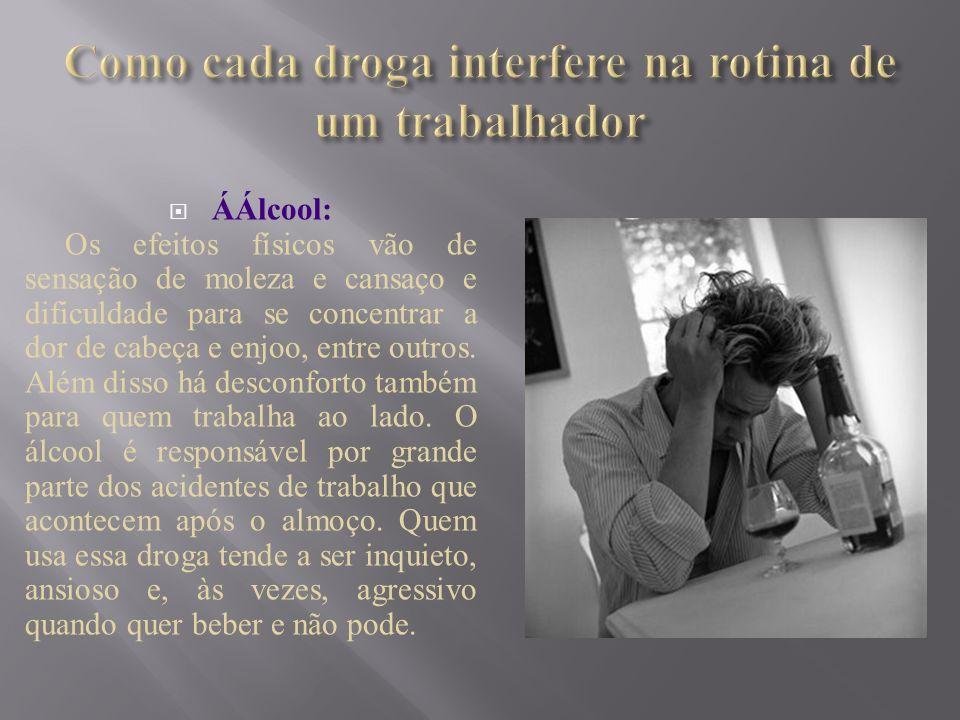 ÁÁlcool: Os efeitos físicos vão de sensação de moleza e cansaço e dificuldade para se concentrar a dor de cabeça e enjoo, entre outros. Além disso há