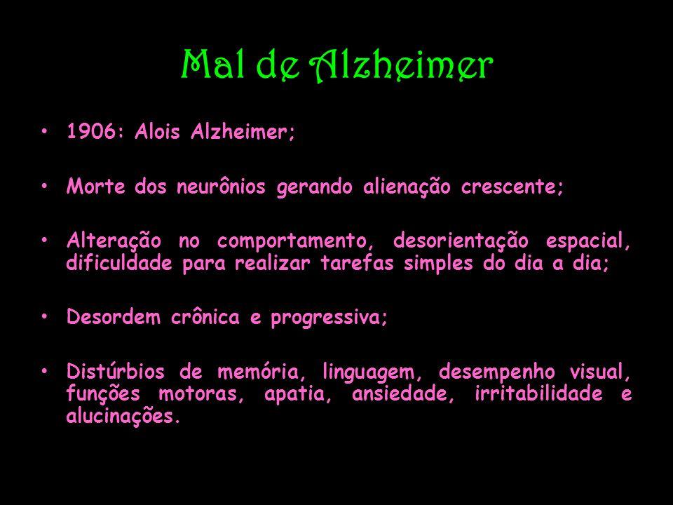 Mal de Alzheimer 1906: Alois Alzheimer; Morte dos neurônios gerando alienação crescente; Alteração no comportamento, desorientação espacial, dificulda