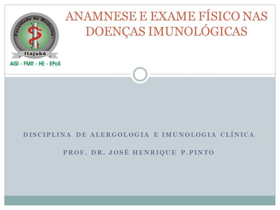 DISCIPLINA DE ALERGOLOGIA E IMUNOLOGIA CLÍNICA PROF. DR. JOSÉ HENRIQUE P.PINTO ANAMNESE E EXAME FÍSICO NAS DOENÇAS IMUNOLÓGICAS