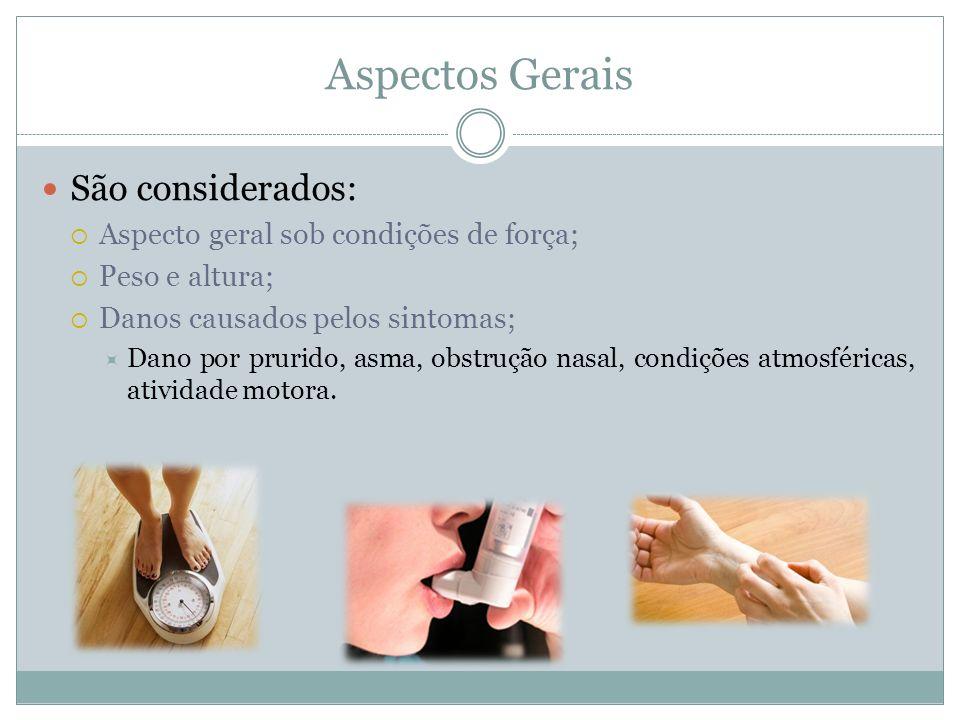 Aspectos Gerais São considerados: Aspecto geral sob condições de força; Peso e altura; Danos causados pelos sintomas; Dano por prurido, asma, obstruçã