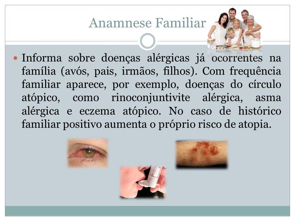Anamnese Familiar Informa sobre doenças alérgicas já ocorrentes na família (avós, pais, irmãos, filhos). Com frequência familiar aparece, por exemplo,