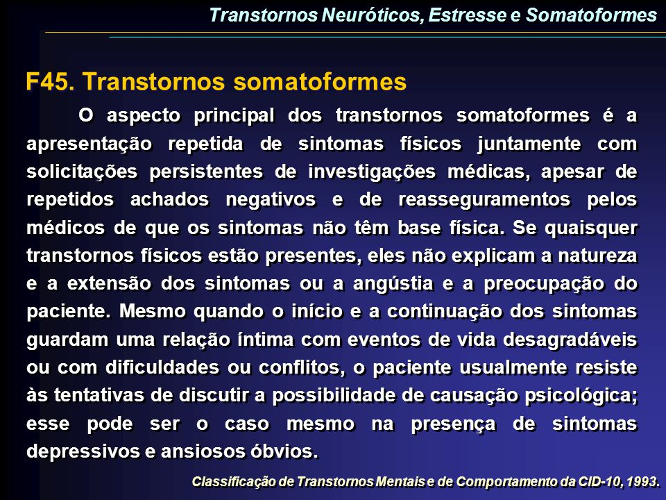 F45. Transtornos somatoformes O aspecto principal dos transtornos somatoformes é a apresentação repetida de sintomas físicos juntamente com solicitaçõ