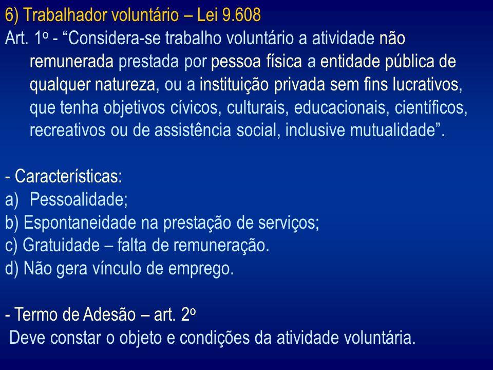 6) Trabalhador voluntário – Lei 9.608 Art. 1 o - Considera-se trabalho voluntário a atividade não remunerada prestada por pessoa física a entidade púb