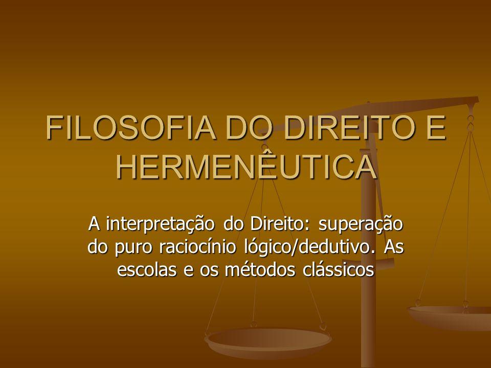 FILOSOFIA DO DIREITO E HERMENÊUTICA A interpretação do Direito: superação do puro raciocínio lógico/dedutivo. As escolas e os métodos clássicos