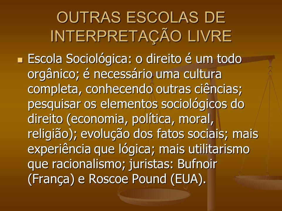 OUTRAS ESCOLAS DE INTERPRETAÇÃO LIVRE Escola Sociológica: o direito é um todo orgânico; é necessário uma cultura completa, conhecendo outras ciências;