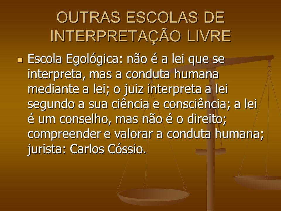 OUTRAS ESCOLAS DE INTERPRETAÇÃO LIVRE Escola Egológica: não é a lei que se interpreta, mas a conduta humana mediante a lei; o juiz interpreta a lei se