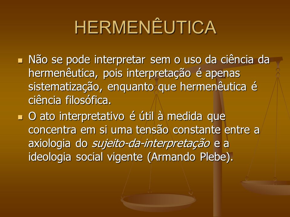 HERMENÊUTICA Não se pode interpretar sem o uso da ciência da hermenêutica, pois interpretação é apenas sistematização, enquanto que hermenêutica é ciê