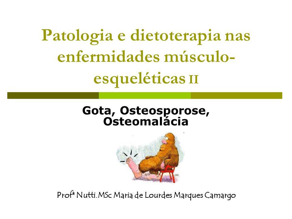 Patologia e dietoterapia nas enfermidades músculo- esqueléticas II Gota, Osteosporose, Osteomalácia Profª Nutti.MSc Maria de Lourdes Marques Camargo