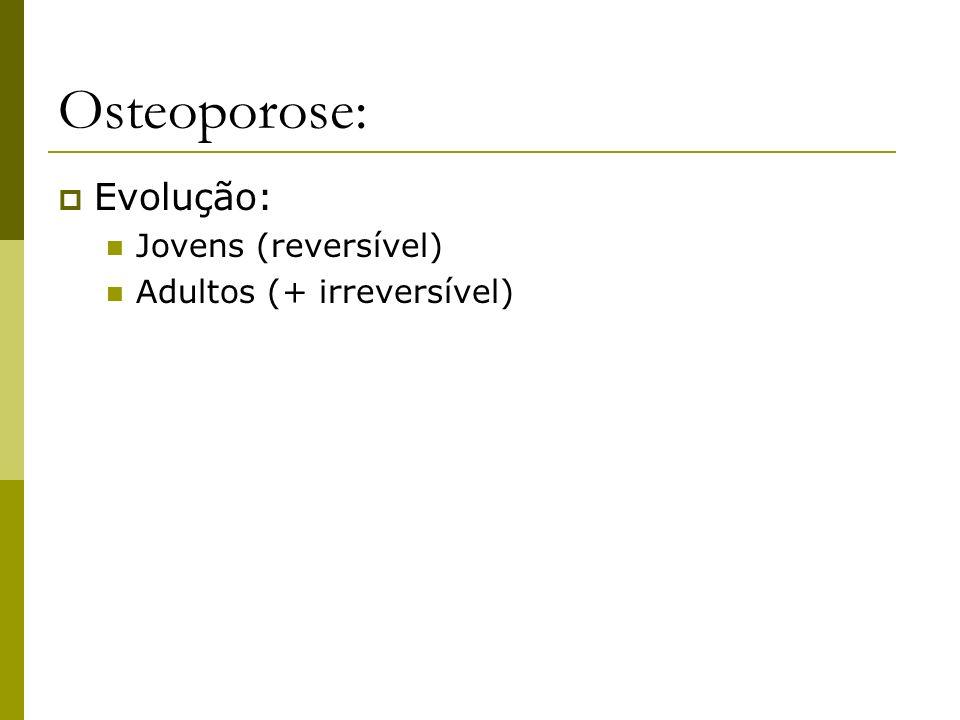 Osteoporose: Evolução: Jovens (reversível) Adultos (+ irreversível)