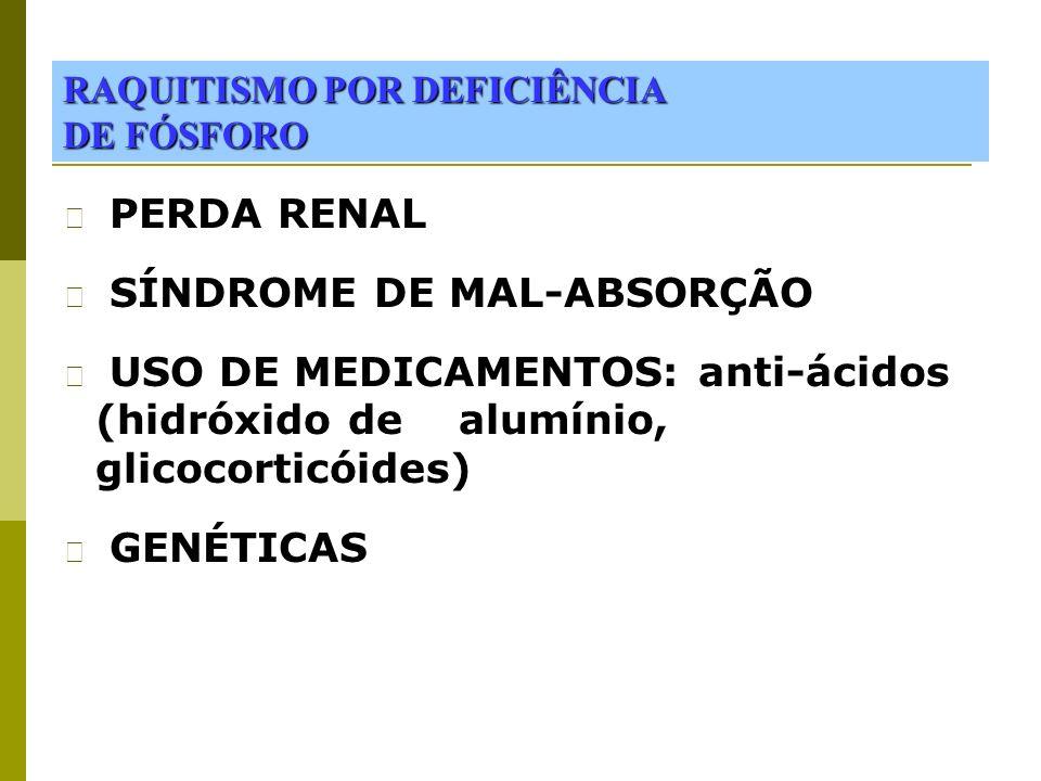 RAQUITISMO POR DEFICIÊNCIA DE FÓSFORO PERDA RENAL SÍNDROME DE MAL-ABSORÇÃO USO DE MEDICAMENTOS: anti-ácidos (hidróxido de alumínio, glicocorticóides)