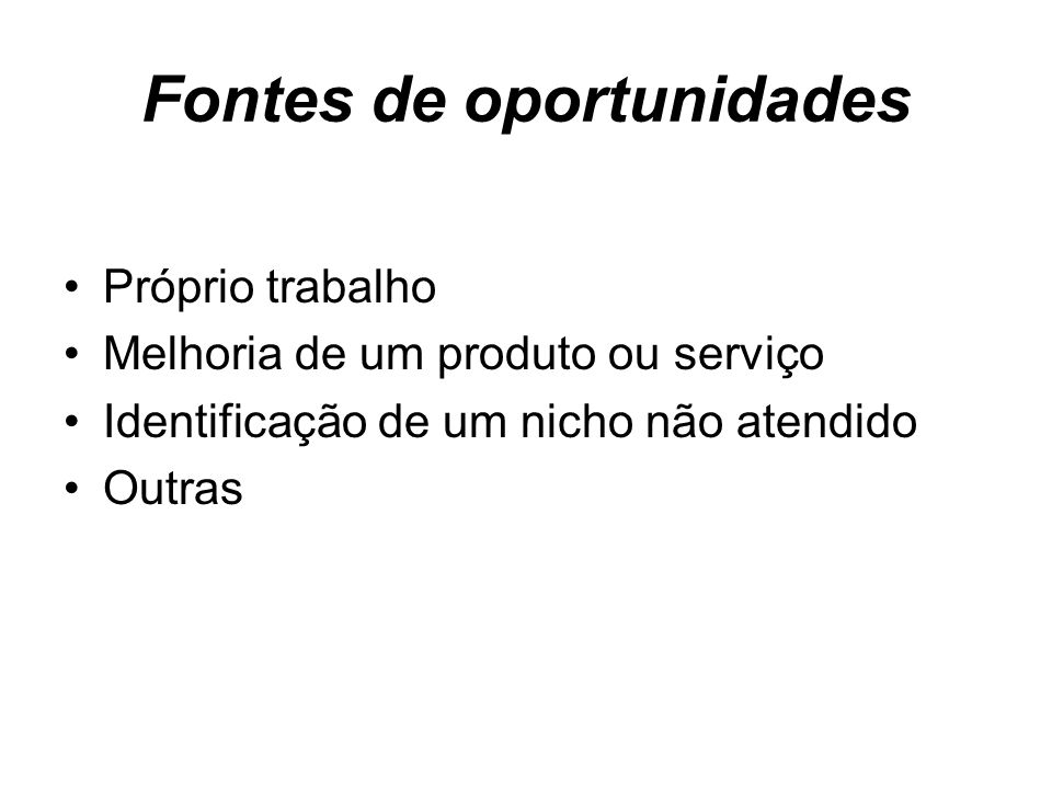Fontes de oportunidades Próprio trabalho Melhoria de um produto ou serviço Identificação de um nicho não atendido Outras