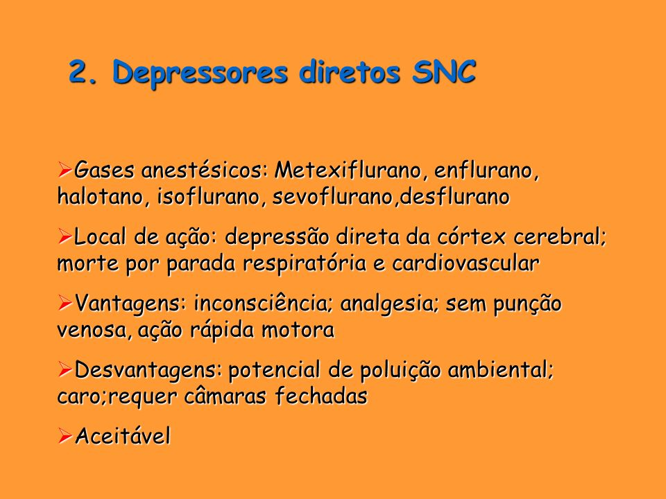 2. Depressores diretos SNC 2. Depressores diretos SNC Gases anestésicos: Metexiflurano, enflurano, halotano, isoflurano, sevoflurano,desflurano Gases