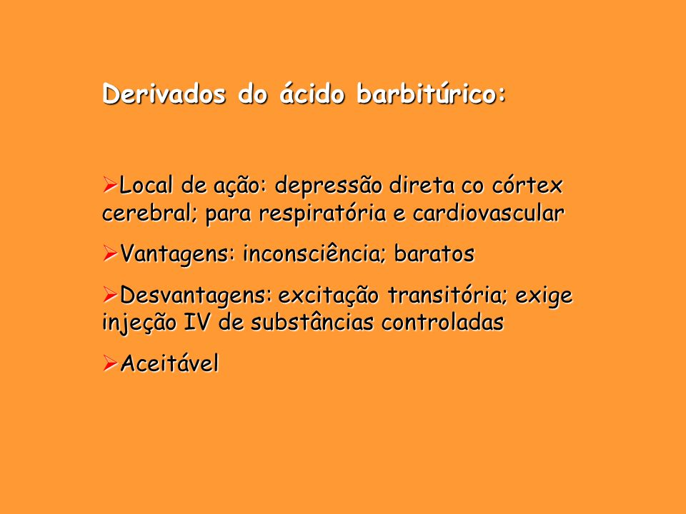 Derivados do ácido barbitúrico: Local de ação: depressão direta co córtex cerebral; para respiratória e cardiovascular Local de ação: depressão direta