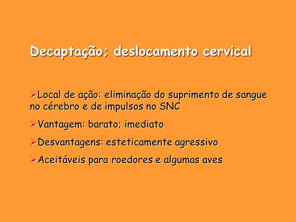 Decaptação; deslocamento cervical Local de ação: eliminação do suprimento de sangue no cérebro e de impulsos no SNC Local de ação: eliminação do supri