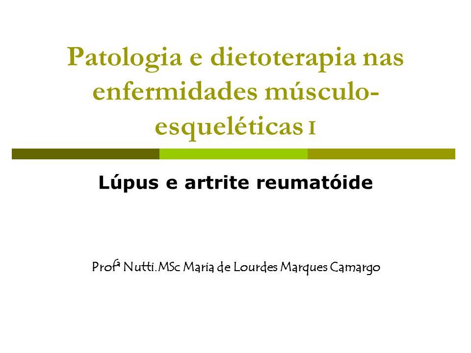 Patologia e dietoterapia nas enfermidades músculo- esqueléticas I Lúpus e artrite reumatóide Profª Nutti.MSc Maria de Lourdes Marques Camargo