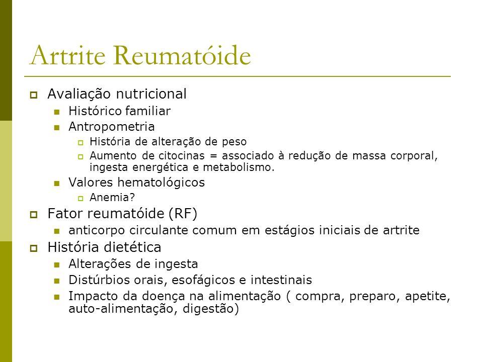 Artrite Reumatóide CUIDADO NUTRICIONAL /fatores a considerar Alterações na capacidade de mastigação Mudança de consistência Aumento de taxa metabólica pela inflamação Aumento da necessidade de nutrientes, apesar da redução da ingesta Redução da ingesta Alterações do paladar secundárias a Xerostomia e Secura da mucosa nasal Disfagia secundária à secura laríngea e esofágica Anorexia secundária à medicação Fadiga Alterações da mucosa gástrica Disfunções na digestão, absorção Se necessária, suplementação oral e enteral