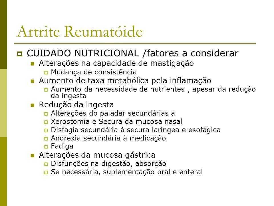 Artrite Reumatóide CUIDADO NUTRICIONAL / recomendações Energia Objetivo : atingir peso corpóreo adequado Cálculo : Harris Benedict Proteína Em eutrofia = recomendações normais Em desnutrição = 1,5 a 2 g /kg/dia Lipídeos Ácidos graxos ômega3 Vitaminas e minerais Vitamina E, vitamina D Aumento de antioxidantes ( estresse oxidativo) Suplementação de cálcio ( previne osteosporose) Suplementação de ácido fólico, zinco e selênio.