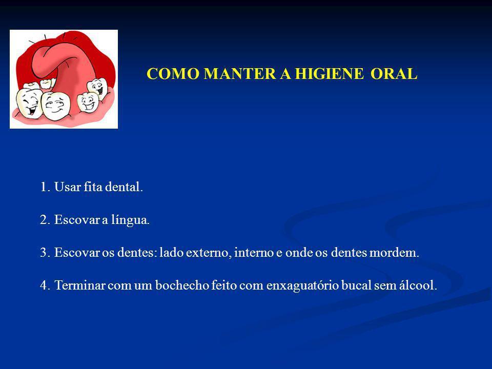 COMO MANTER A HIGIENE ORAL 1.Usar fita dental. 2.Escovar a língua. 3.Escovar os dentes: lado externo, interno e onde os dentes mordem. 4.Terminar com