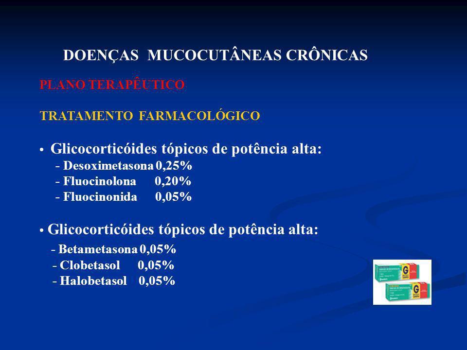 DOENÇAS MUCOCUTÂNEAS CRÔNICAS PLANO TERAPÊUTICO TRATAMENTO FARMACOLÓGICO Glicocorticóides tópicos de potência alta: - Desoximetasona 0,25% - Fluocinol