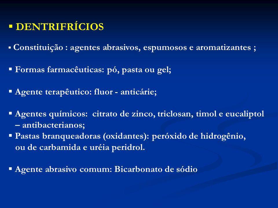 DENTRIFRÍCIOS Constituição : agentes abrasivos, espumosos e aromatizantes ; Formas farmacêuticas: pó, pasta ou gel; Agente terapêutico: fluor - anticá