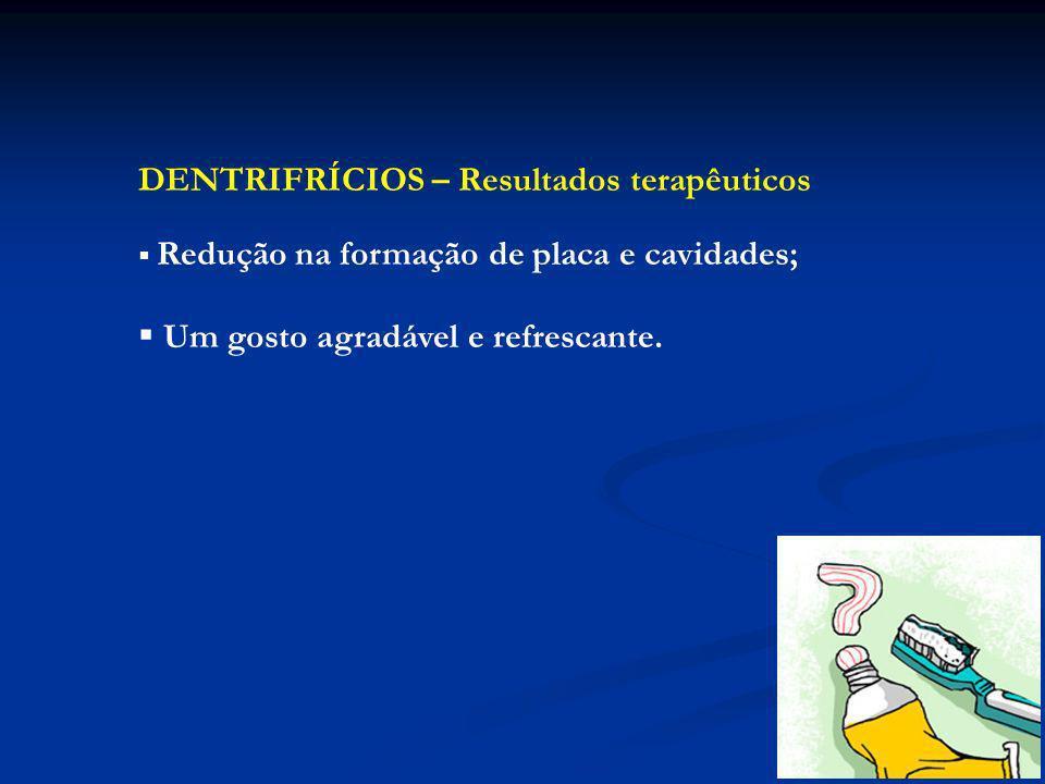 DENTRIFRÍCIOS – Resultados terapêuticos Redução na formação de placa e cavidades; Um gosto agradável e refrescante.