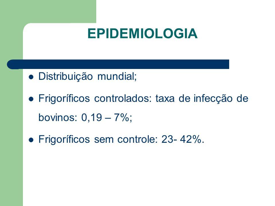 EPIDEMIOLOGIA Distribuição mundial; Frigoríficos controlados: taxa de infecção de bovinos: 0,19 – 7%; Frigoríficos sem controle: 23- 42%.