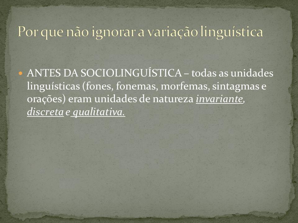 ANTES DA SOCIOLINGUÍSTICA – todas as unidades linguísticas (fones, fonemas, morfemas, sintagmas e orações) eram unidades de natureza invariante, discr