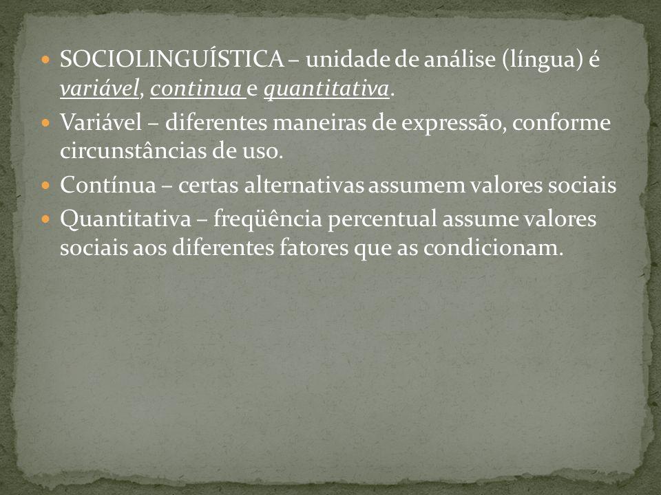 SOCIOLINGUÍSTICA – unidade de análise (língua) é variável, continua e quantitativa. Variável – diferentes maneiras de expressão, conforme circunstânci