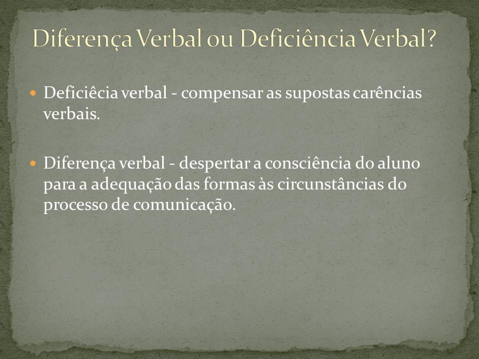 Deficiêcia verbal - compensar as supostas carências verbais. Diferença verbal - despertar a consciência do aluno para a adequação das formas às circun