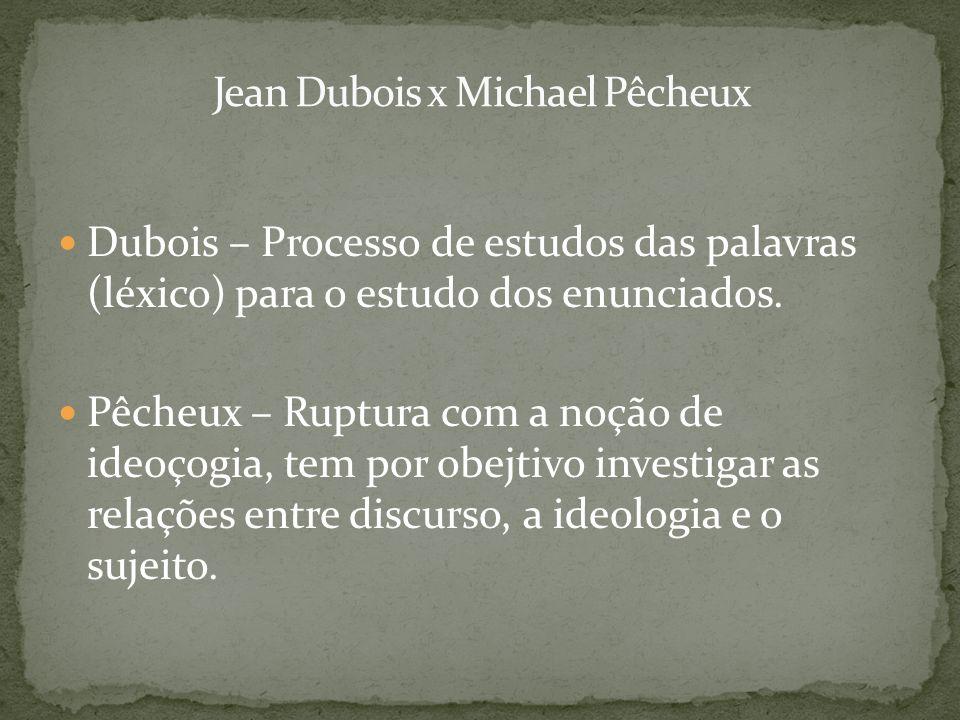 Dubois – Processo de estudos das palavras (léxico) para o estudo dos enunciados. Pêcheux – Ruptura com a noção de ideoçogia, tem por obejtivo investig