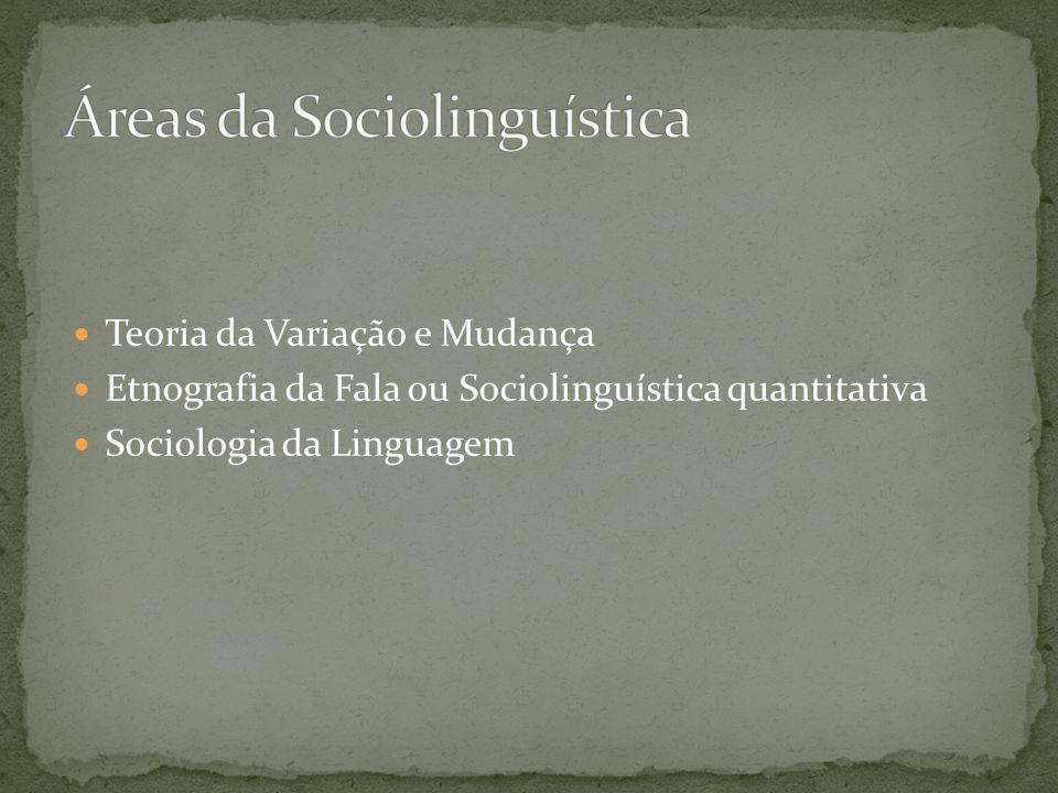 Teoria da Variação e Mudança Etnografia da Fala ou Sociolinguística quantitativa Sociologia da Linguagem