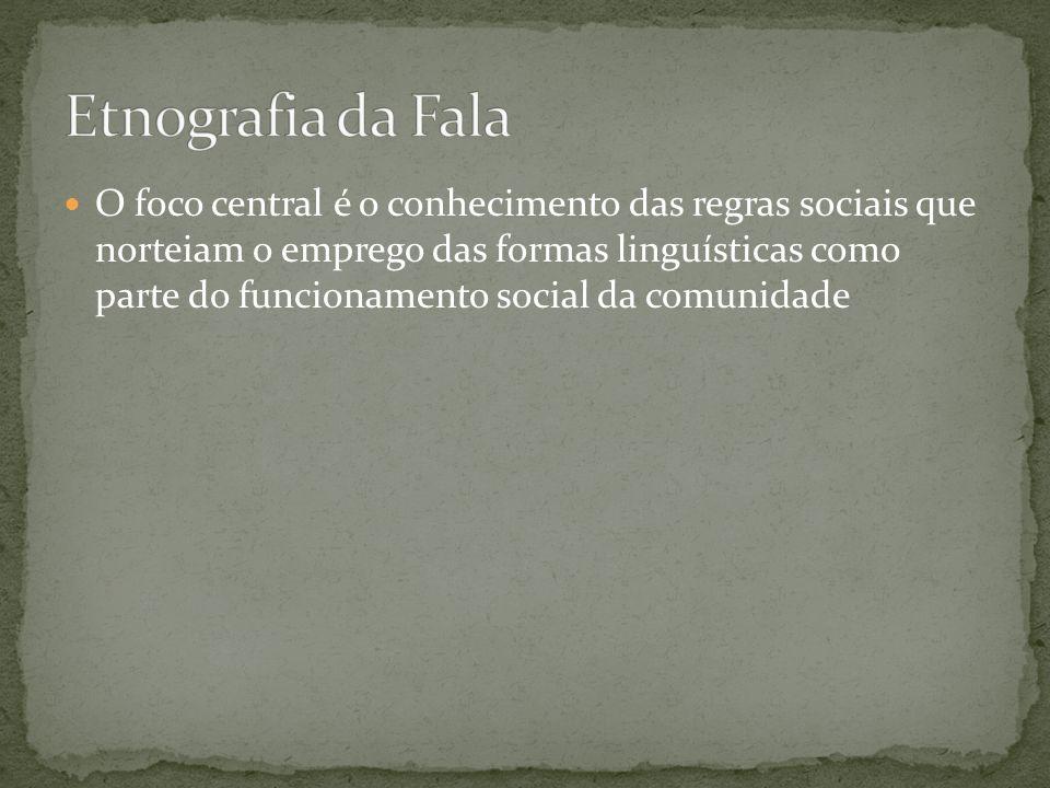 O foco central é o conhecimento das regras sociais que norteiam o emprego das formas linguísticas como parte do funcionamento social da comunidade