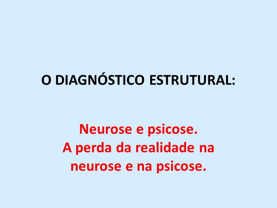 O DIAGNÓSTICO ESTRUTURAL: Neurose e psicose. A perda da realidade na neurose e na psicose.